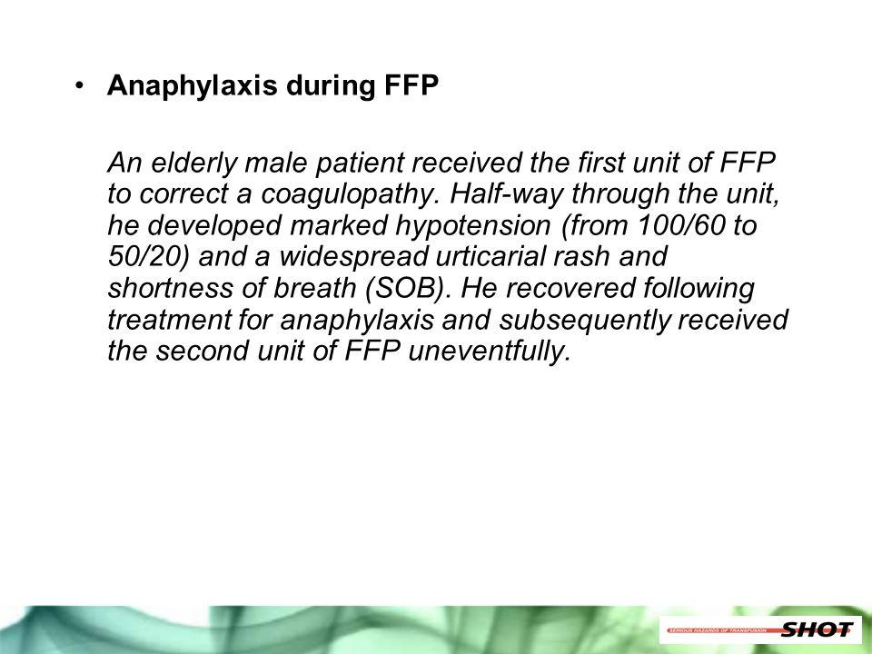 Anaphylaxis during FFP An elderly male patient received the first unit of FFP to correct a coagulopathy. Half-way through the unit, he developed marke