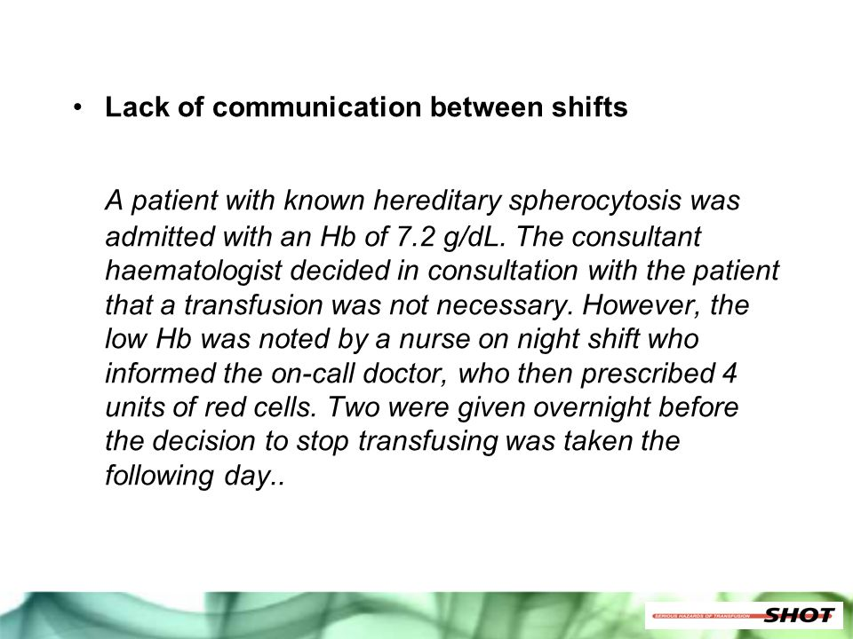 Lack of communication between shifts A patient with known hereditary spherocytosis was admitted with an Hb of 7.2 g/dL. The consultant haematologist d