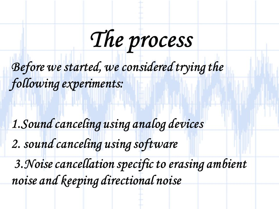 The process Before we started, we considered trying the following experiments: 1.Sound canceling using analog devices 2.