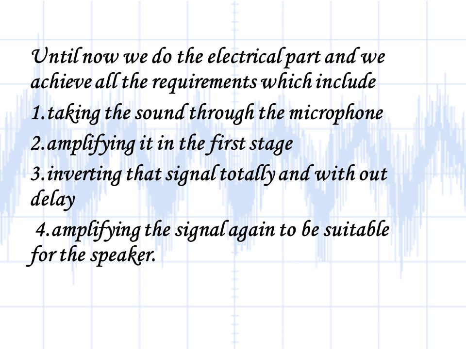 Until now we do the electrical part and we achieve all the requirements which include 1.taking the sound through the microphone 2.amplifying it in the first stage 3.inverting that signal totally and with out delay 4.amplifying the signal again to be suitable for the speaker.