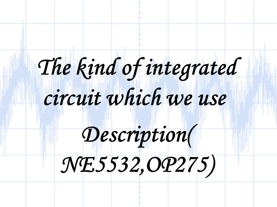 The kind of integrated circuit which we use Description( NE5532,OP275)