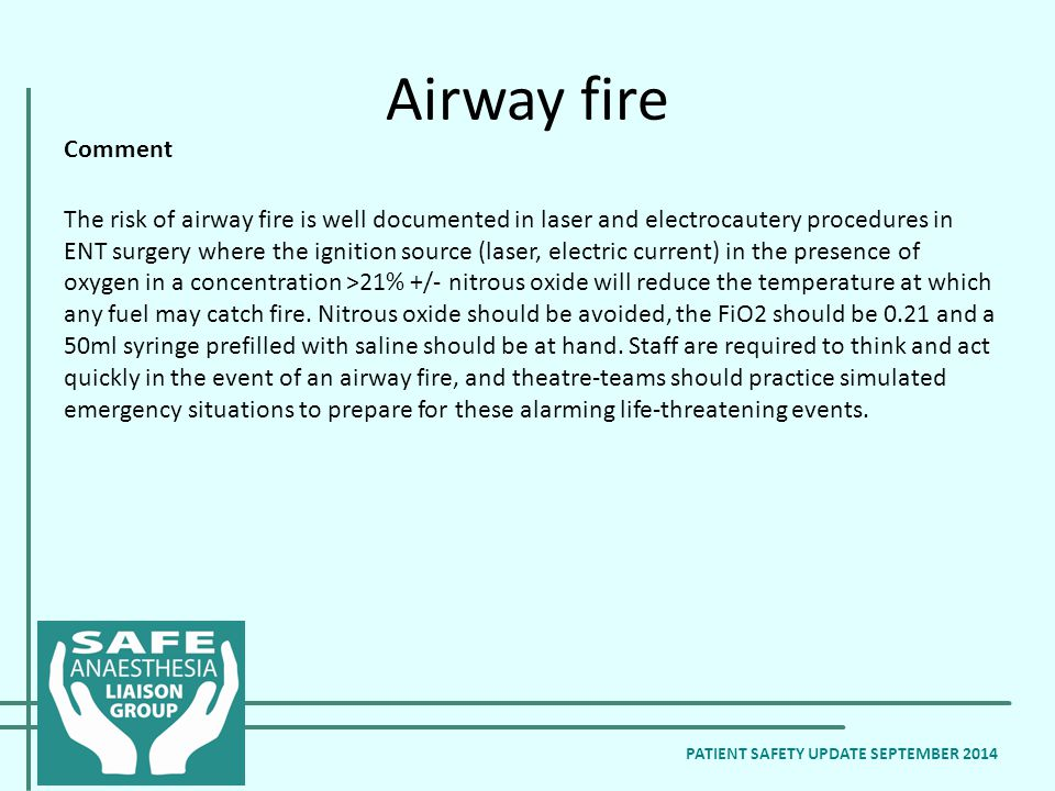 Airway fire Comment The risk of airway fire is well documented in laser and electrocautery procedures in ENT surgery where the ignition source (laser, electric current) in the presence of oxygen in a concentration >21% +/- nitrous oxide will reduce the temperature at which any fuel may catch fire.