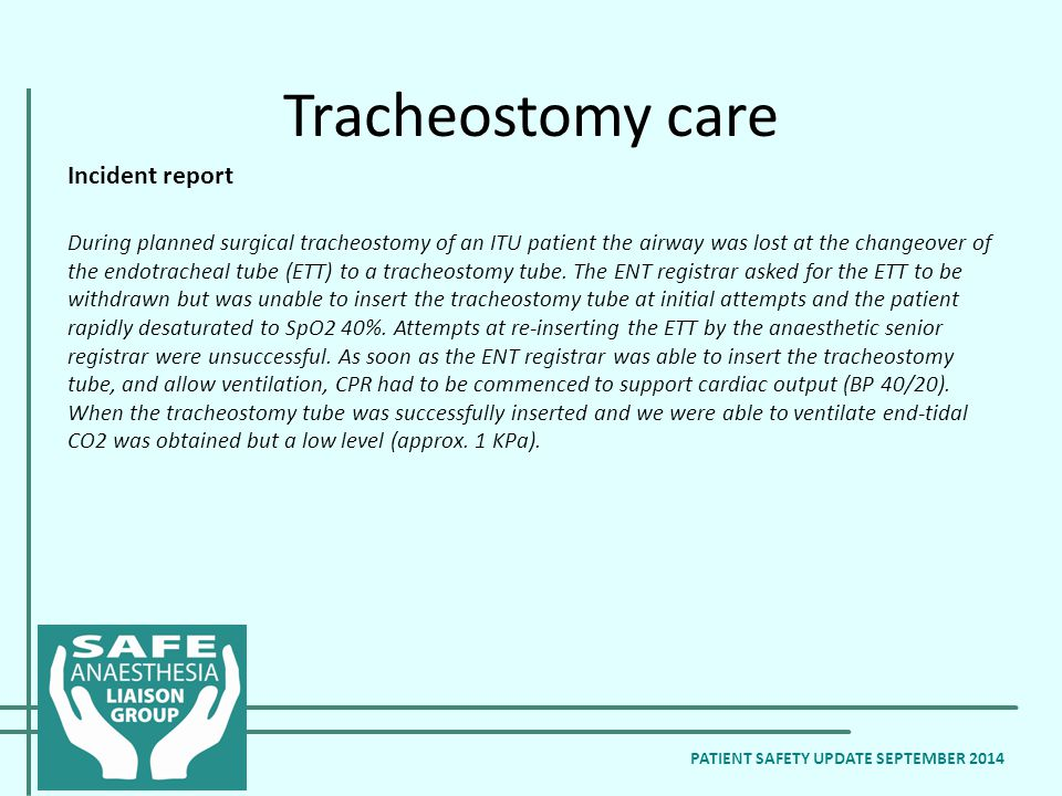 Tracheostomy care Incident report During planned surgical tracheostomy of an ITU patient the airway was lost at the changeover of the endotracheal tube (ETT) to a tracheostomy tube.