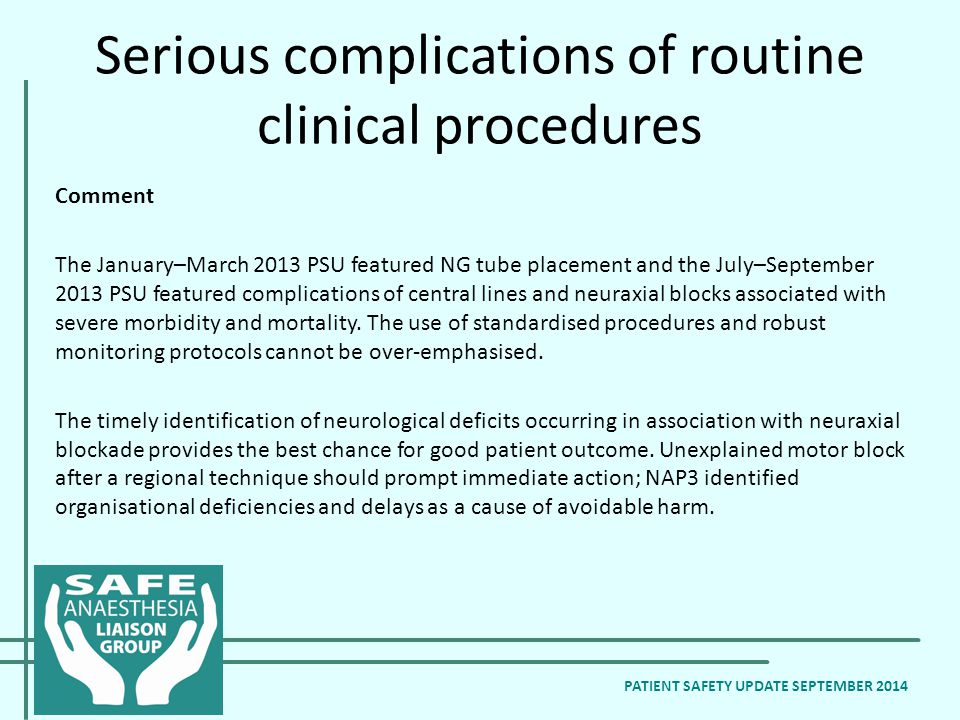 Serious complications of routine clinical procedures Comment The January–March 2013 PSU featured NG tube placement and the July–September 2013 PSU featured complications of central lines and neuraxial blocks associated with severe morbidity and mortality.