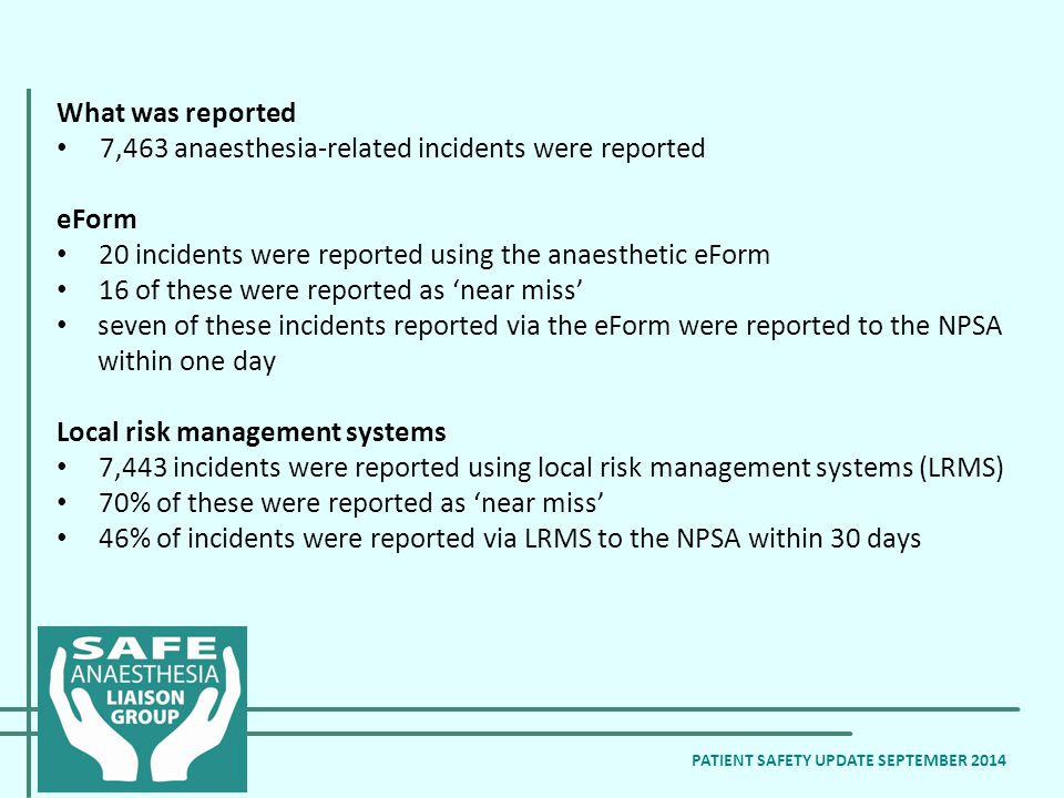 What was reported 7,463 anaesthesia-related incidents were reported eForm 20 incidents were reported using the anaesthetic eForm 16 of these were reported as 'near miss' seven of these incidents reported via the eForm were reported to the NPSA within one day Local risk management systems 7,443 incidents were reported using local risk management systems (LRMS) 70% of these were reported as 'near miss' 46% of incidents were reported via LRMS to the NPSA within 30 days PATIENT SAFETY UPDATE SEPTEMBER 2014