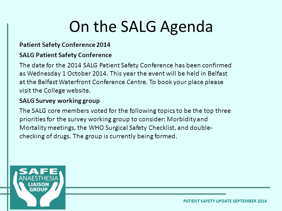 On the SALG Agenda Patient Safety Conference 2014 SALG Patient Safety Conference The date for the 2014 SALG Patient Safety Conference has been confirmed as Wednesday 1 October 2014.