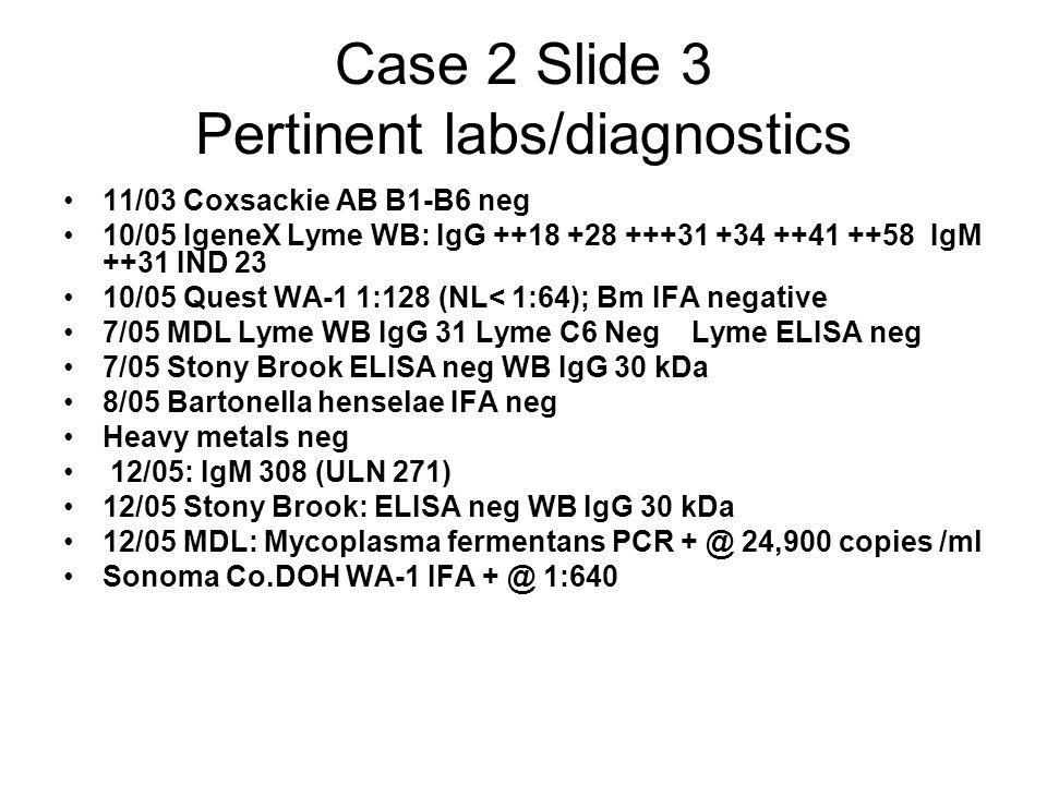 Case 2 Slide 3 Pertinent labs/diagnostics 11/03 Coxsackie AB B1-B6 neg 10/05 IgeneX Lyme WB: IgG ++18 +28 +++31 +34 ++41 ++58 IgM ++31 IND 23 10/05 Qu