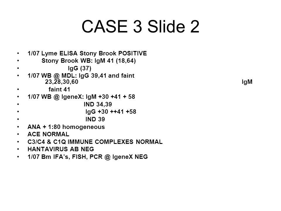 CASE 3 Slide 2 1/07 Lyme ELISA Stony Brook POSITIVE Stony Brook WB: IgM 41 (18,64) IgG (37) 1/07 WB @ MDL: IgG 39,41 and faint 23,28,30,60IgM faint 41