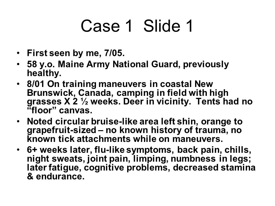 Case 1 Slide 1 First seen by me, 7/05. 58 y.o. Maine Army National Guard, previously healthy. 8/01 On training maneuvers in coastal New Brunswick, Can