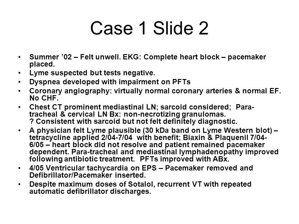 Case 1 Slide 2 Summer '02 – Felt unwell. EKG: Complete heart block – pacemaker placed. Lyme suspected but tests negative. Dyspnea developed with impai