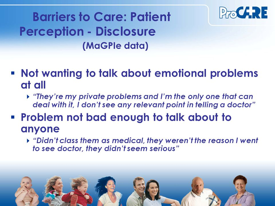 Barriers to Care: Patient Perception - Disclosure (MaGPIe data)  Not wanting to talk about emotional problems at all  They're my private problems and I'm the only one that can deal with it, I don't see any relevant point in telling a doctor  Problem not bad enough to talk about to anyone  Didn't class them as medical, they weren't the reason I went to see doctor, they didn't seem serious
