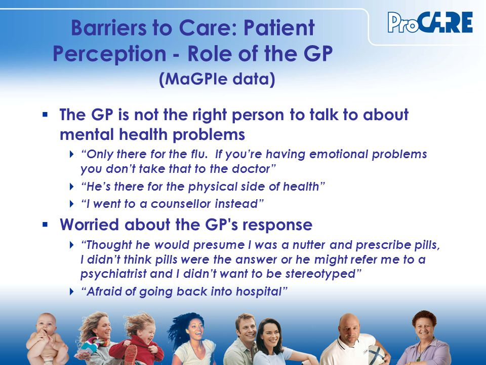 Barriers to Care: Patient Perception - Role of the GP (MaGPIe data)  The GP is not the right person to talk to about mental health problems  Only there for the flu.