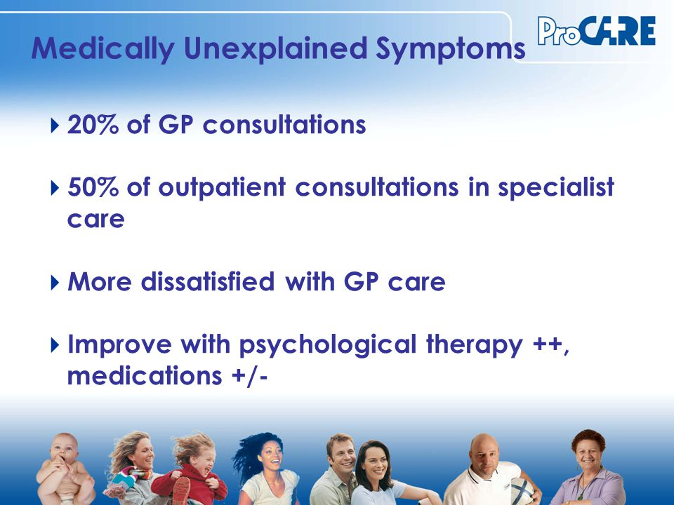 Medically Unexplained Symptoms  20% of GP consultations  50% of outpatient consultations in specialist care  More dissatisfied with GP care  Improve with psychological therapy ++, medications +/-