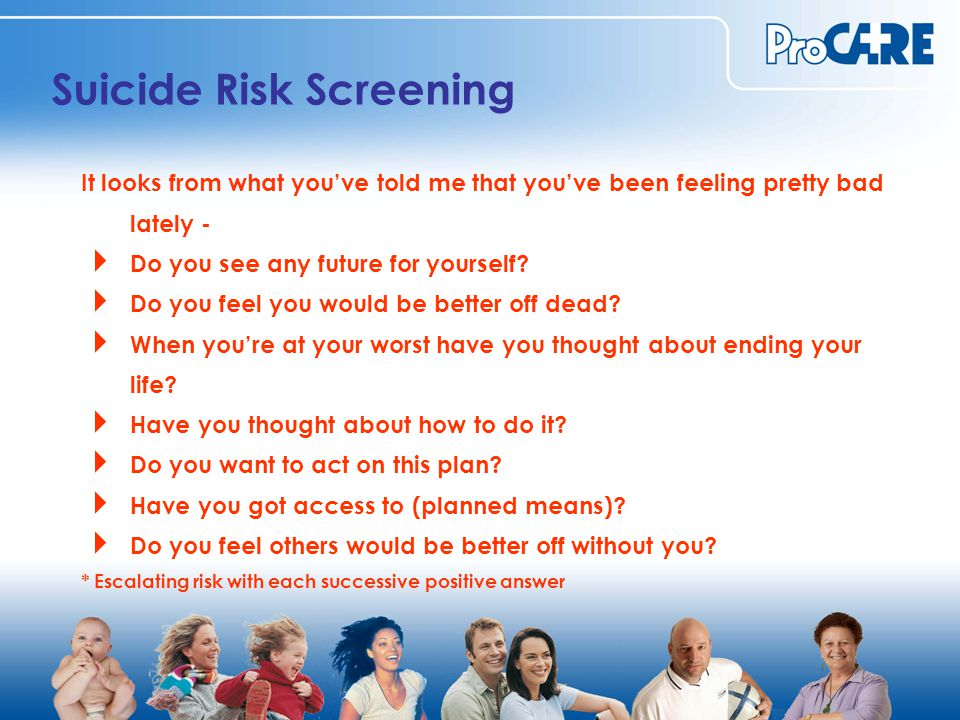 Suicide Risk Screening It looks from what you've told me that you've been feeling pretty bad lately -  Do you see any future for yourself.
