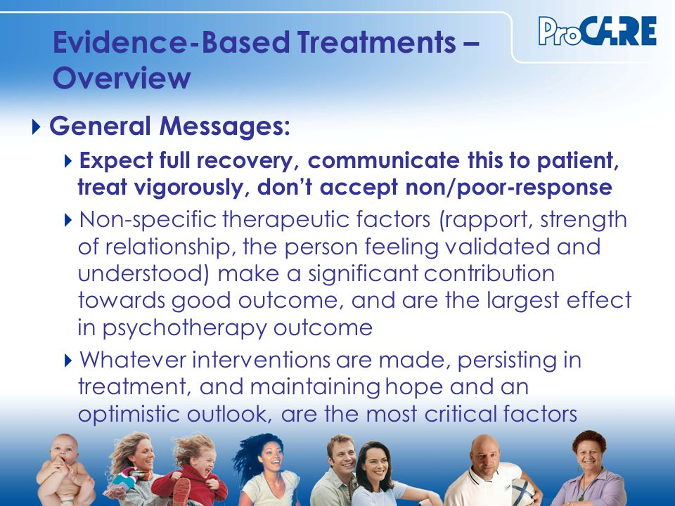 Evidence-Based Treatments – Overview  General Messages:  Expect full recovery, communicate this to patient, treat vigorously, don't accept non/poor-response  Non-specific therapeutic factors (rapport, strength of relationship, the person feeling validated and understood) make a significant contribution towards good outcome, and are the largest effect in psychotherapy outcome  Whatever interventions are made, persisting in treatment, and maintaining hope and an optimistic outlook, are the most critical factors