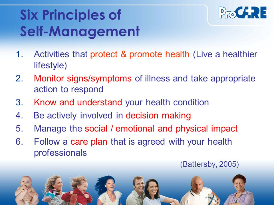 Six Principles of Self-Management 1.Activities that protect & promote health (Live a healthier lifestyle) 2.Monitor signs/symptoms of illness and take appropriate action to respond 3.Know and understand your health condition 4.
