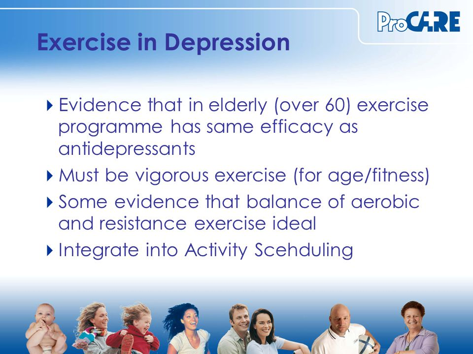 Exercise in Depression  Evidence that in elderly (over 60) exercise programme has same efficacy as antidepressants  Must be vigorous exercise (for age/fitness)  Some evidence that balance of aerobic and resistance exercise ideal  Integrate into Activity Scehduling