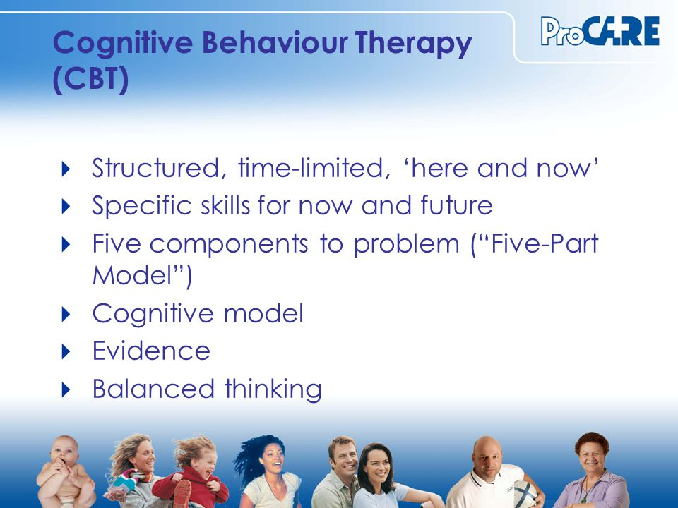 Cognitive Behaviour Therapy (CBT)  Structured, time-limited, 'here and now'  Specific skills for now and future  Five components to problem ( Five-Part Model )  Cognitive model  Evidence  Balanced thinking