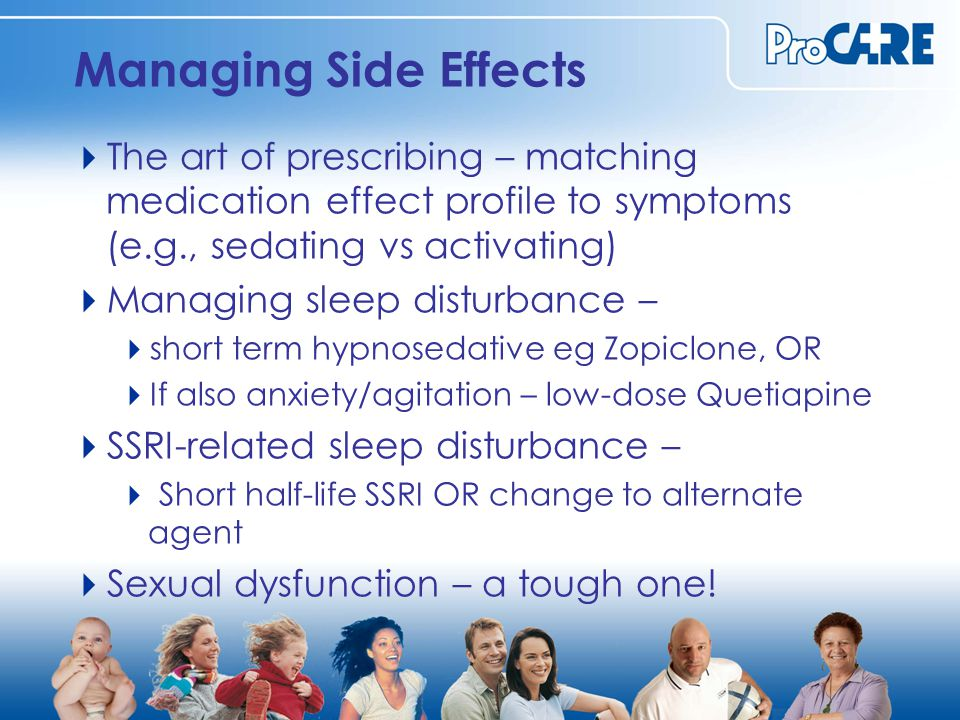 Managing Side Effects  The art of prescribing – matching medication effect profile to symptoms (e.g., sedating vs activating)  Managing sleep disturbance –  short term hypnosedative eg Zopiclone, OR  If also anxiety/agitation – low-dose Quetiapine  SSRI-related sleep disturbance –  Short half-life SSRI OR change to alternate agent  Sexual dysfunction – a tough one!