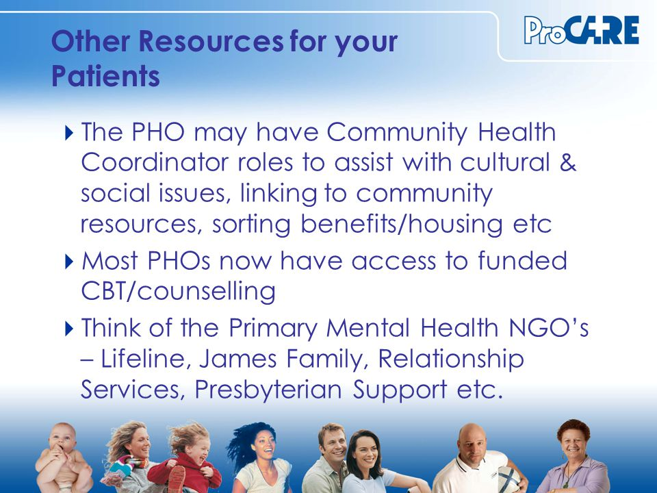 Other Resources for your Patients  The PHO may have Community Health Coordinator roles to assist with cultural & social issues, linking to community resources, sorting benefits/housing etc  Most PHOs now have access to funded CBT/counselling  Think of the Primary Mental Health NGO's – Lifeline, James Family, Relationship Services, Presbyterian Support etc.