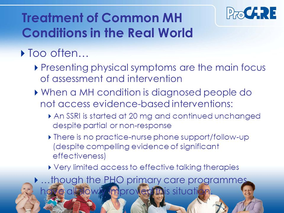 Treatment of Common MH Conditions in the Real World  Too often…  Presenting physical symptoms are the main focus of assessment and intervention  When a MH condition is diagnosed people do not access evidence-based interventions:  An SSRI is started at 20 mg and continued unchanged despite partial or non-response  There is no practice-nurse phone support/follow-up (despite compelling evidence of significant effectiveness)  Very limited access to effective talking therapies  …though the PHO primary care programmes have all slowly improved this situation.