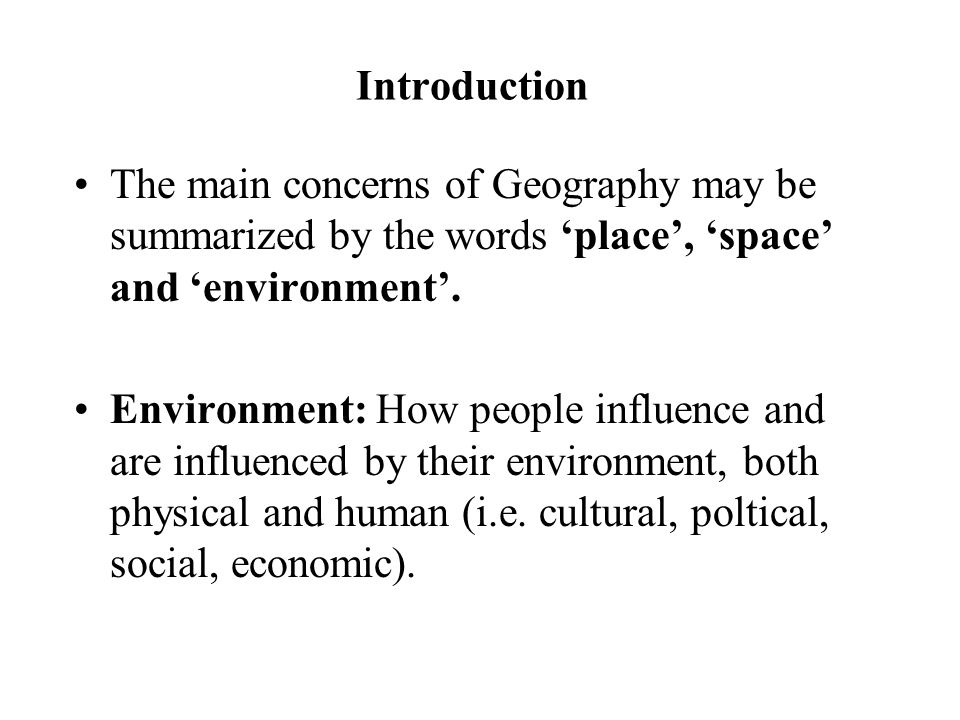 Introduction The main concerns of Geography may be summarized by the words 'place', 'space' and 'environment'. Environment: How people influence and a