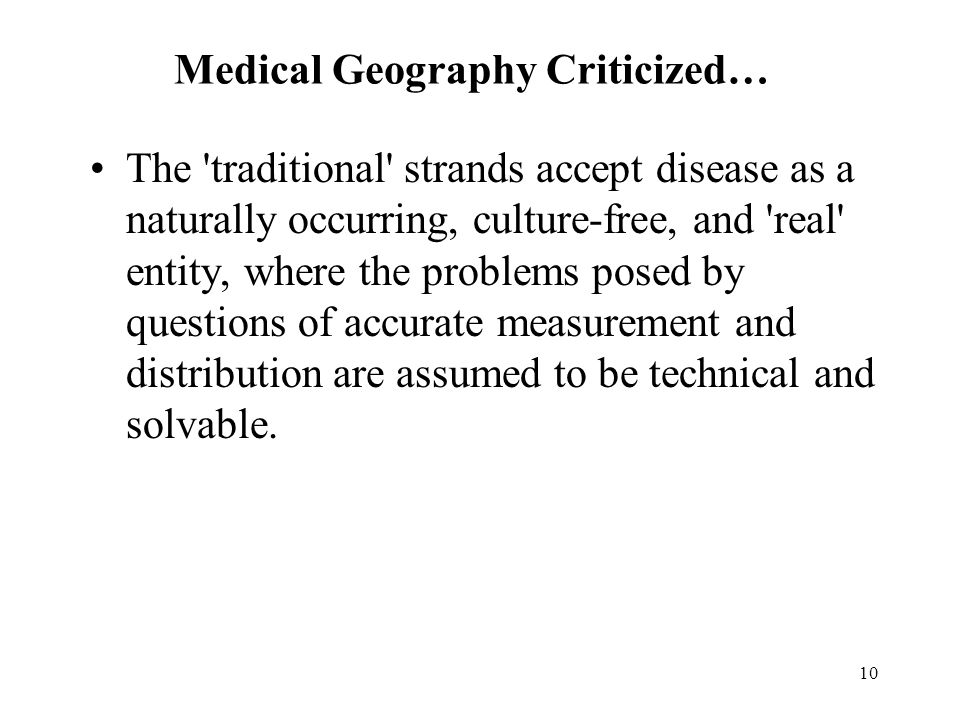 10 Medical Geography Criticized… The traditional strands accept disease as a naturally occurring, culture-free, and real entity, where the problems posed by questions of accurate measurement and distribution are assumed to be technical and solvable.