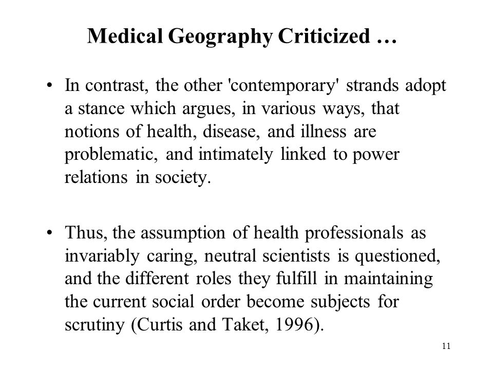 11 Medical Geography Criticized … In contrast, the other contemporary strands adopt a stance which argues, in various ways, that notions of health, disease, and illness are problematic, and intimately linked to power relations in society.