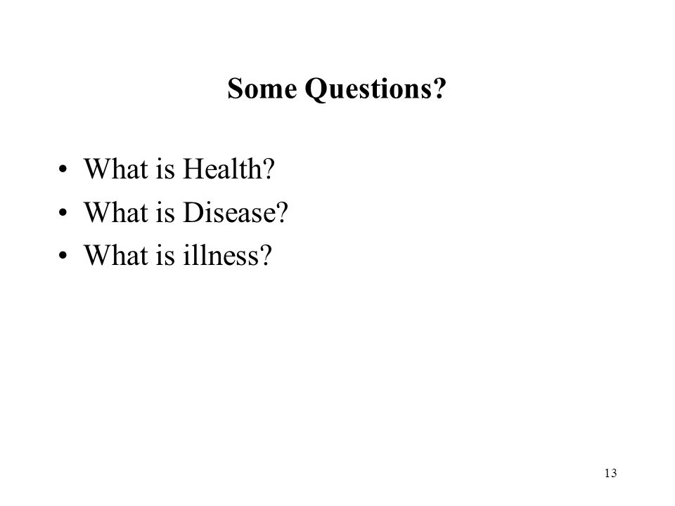 13 Some Questions? What is Health? What is Disease? What is illness?