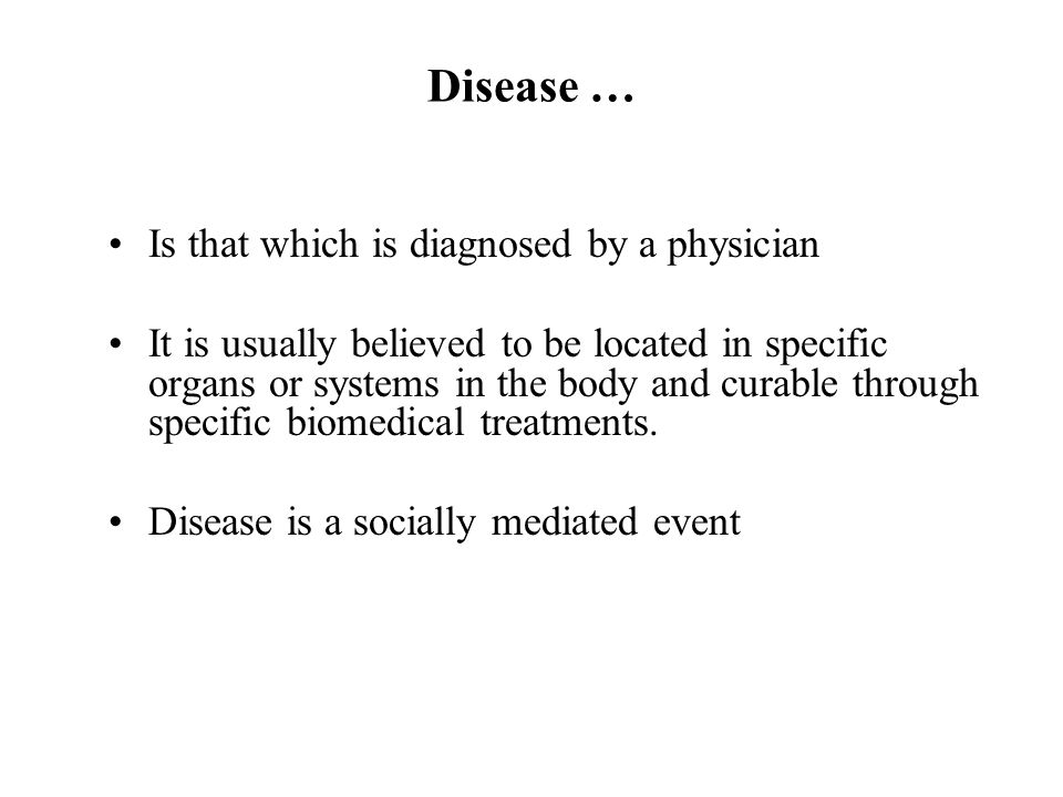 Disease … Is that which is diagnosed by a physician It is usually believed to be located in specific organs or systems in the body and curable through