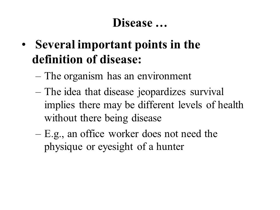 Disease … Several important points in the definition of disease: –The organism has an environment –The idea that disease jeopardizes survival implies