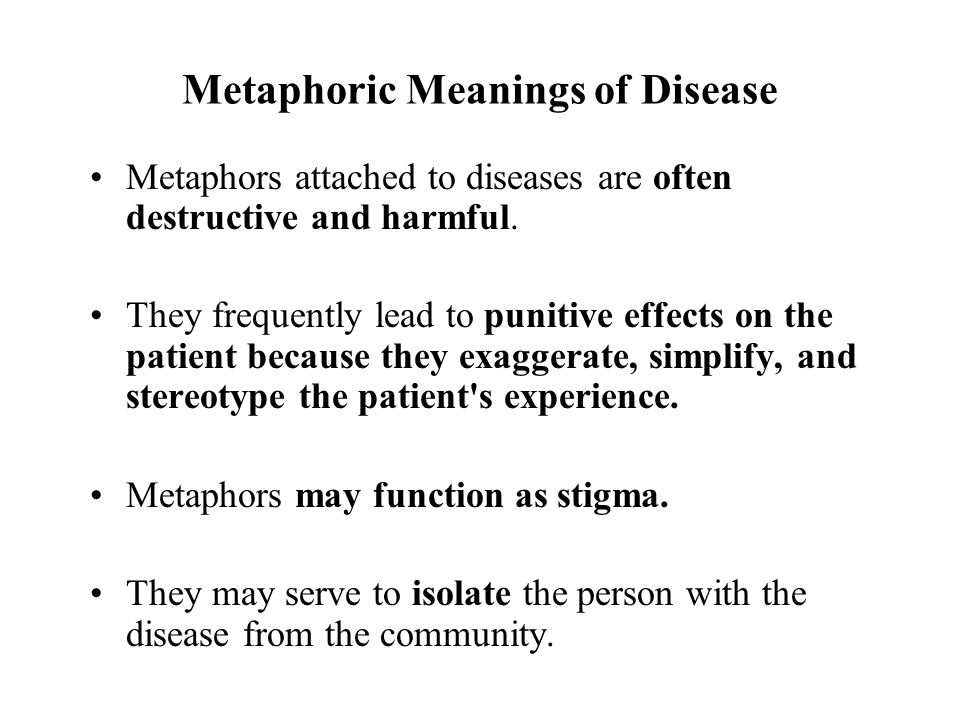 Metaphoric Meanings of Disease Metaphors attached to diseases are often destructive and harmful. They frequently lead to punitive effects on the patie