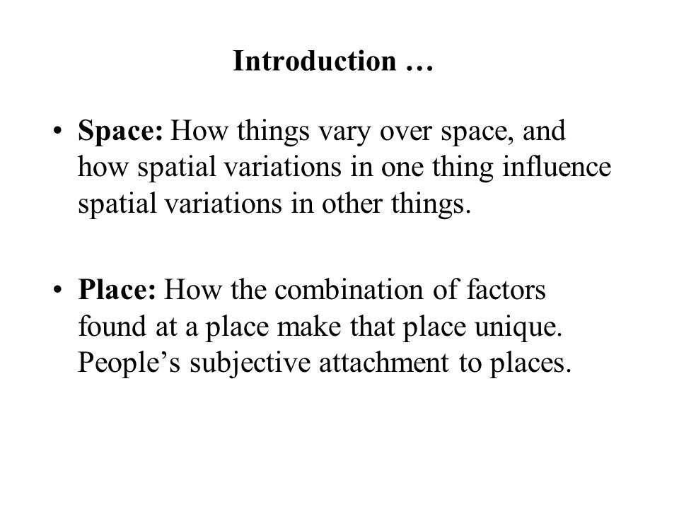 Introduction … Space: How things vary over space, and how spatial variations in one thing influence spatial variations in other things. Place: How the