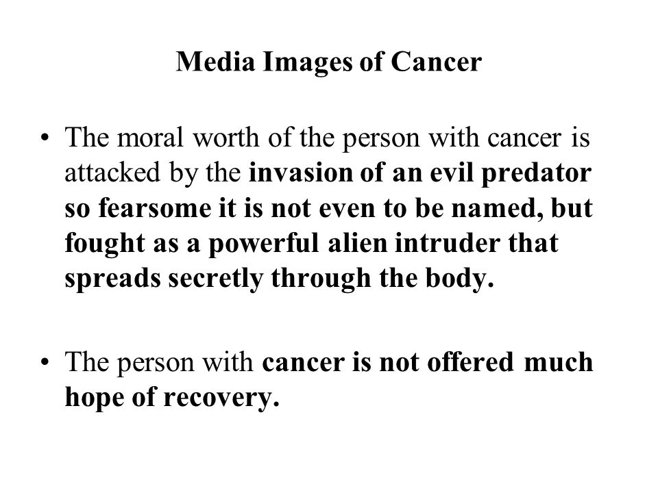 Media Images of Cancer The moral worth of the person with cancer is attacked by the invasion of an evil predator so fearsome it is not even to be named, but fought as a powerful alien intruder that spreads secretly through the body.