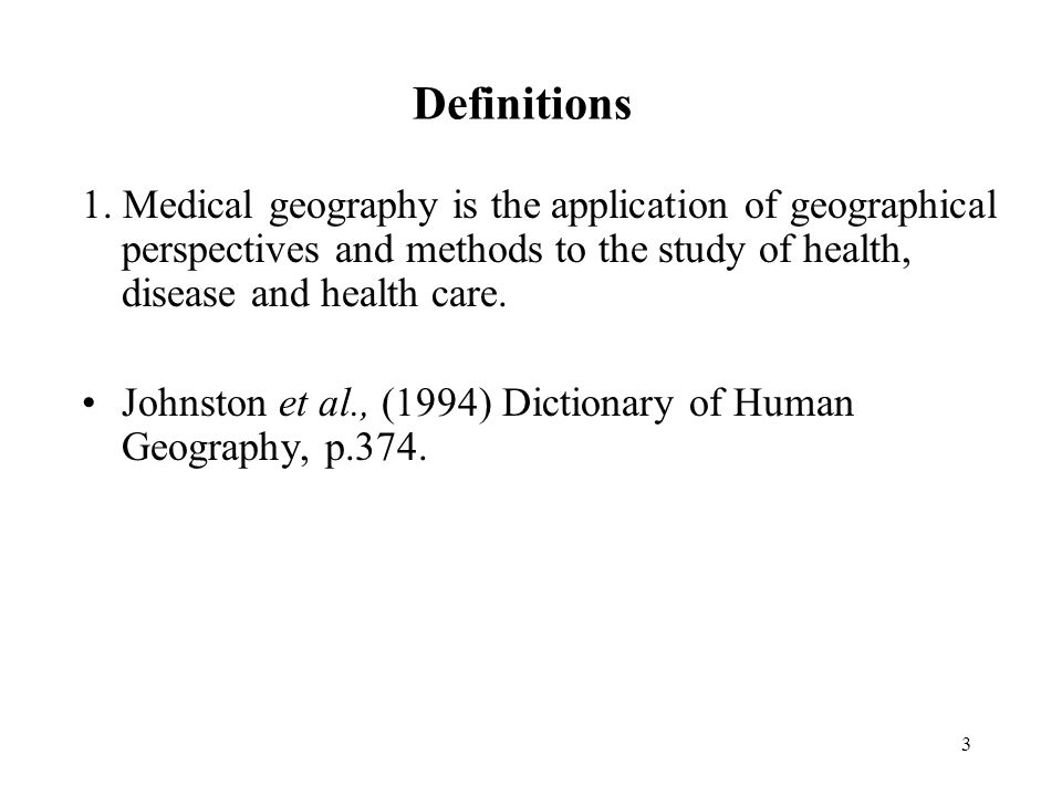 3 Definitions 1. Medical geography is the application of geographical perspectives and methods to the study of health, disease and health care. Johnst