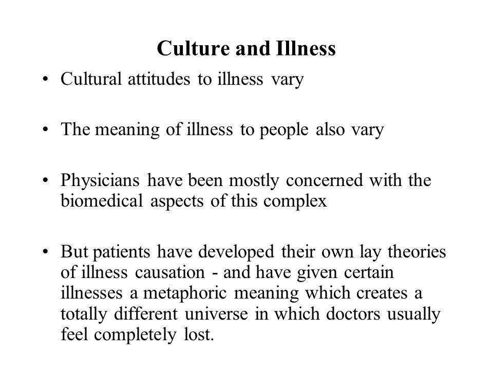 Culture and Illness Cultural attitudes to illness vary The meaning of illness to people also vary Physicians have been mostly concerned with the biomedical aspects of this complex But patients have developed their own lay theories of illness causation ‑ and have given certain illnesses a metaphoric meaning which creates a totally different universe in which doctors usually feel completely lost.