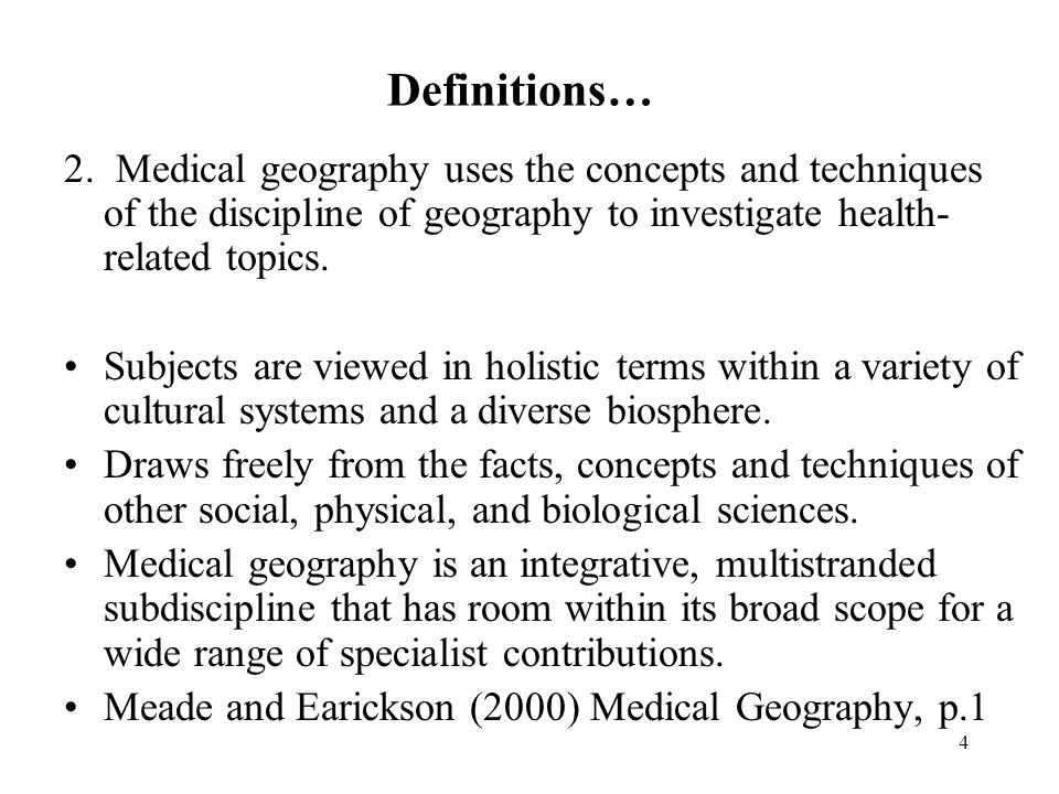4 Definitions… 2. Medical geography uses the concepts and techniques of the discipline of geography to investigate health- related topics. Subjects ar