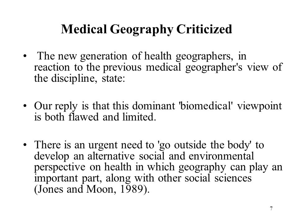 7 Medical Geography Criticized The new generation of health geographers, in reaction to the previous medical geographer s view of the discipline, state: Our reply is that this dominant biomedical viewpoint is both flawed and limited.