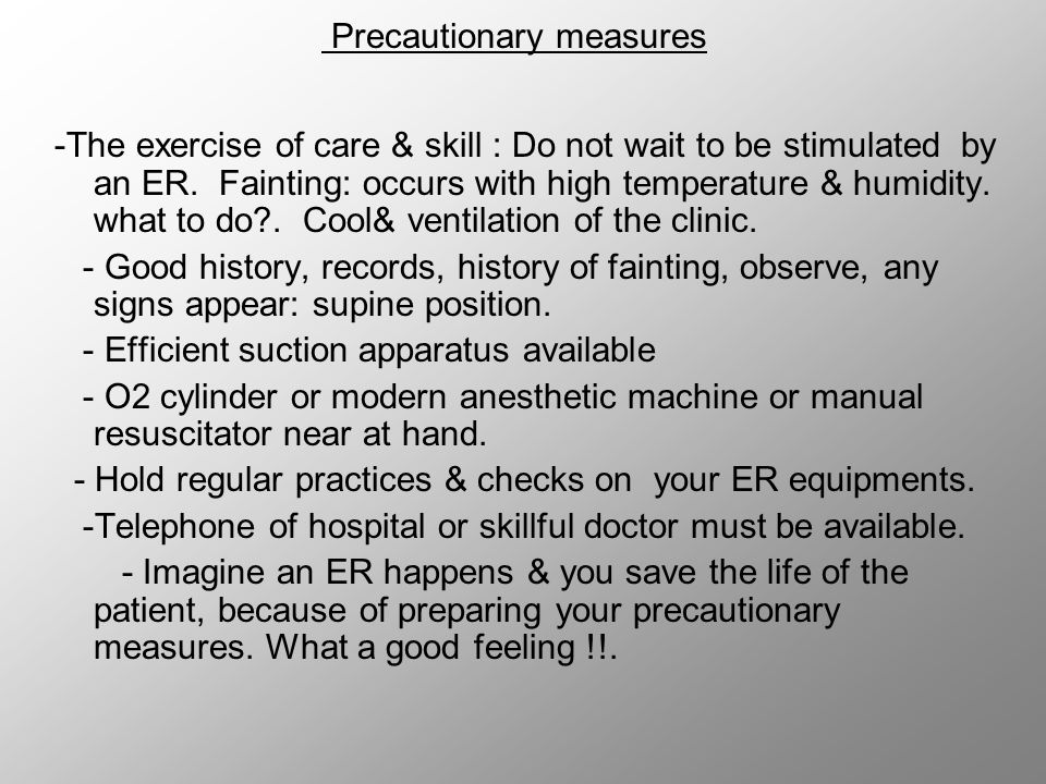 Precautionary measures -The exercise of care & skill : Do not wait to be stimulated by an ER. Fainting: occurs with high temperature & humidity. what