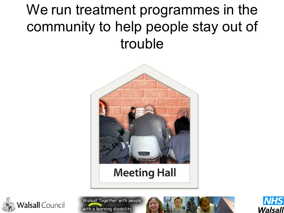 We run treatment programmes in the community to help people stay out of trouble