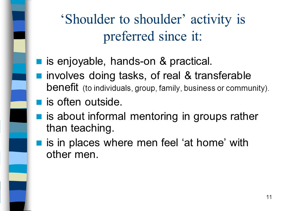 11 'Shoulder to shoulder' activity is preferred since it: is enjoyable, hands-on & practical.