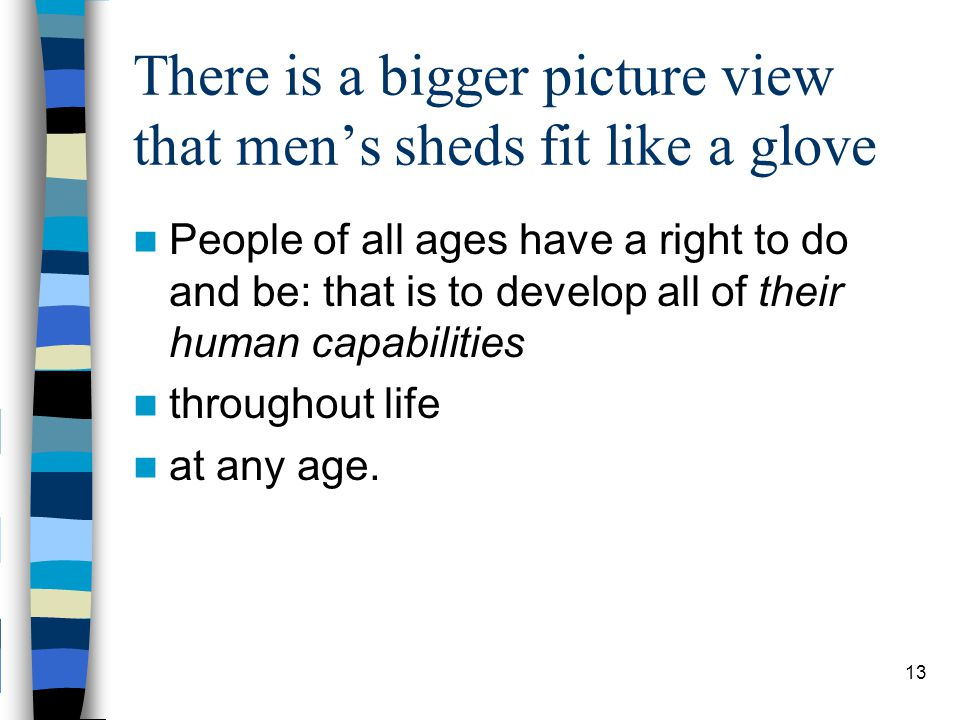 There is a bigger picture view that men's sheds fit like a glove People of all ages have a right to do and be: that is to develop all of their human capabilities throughout life at any age.