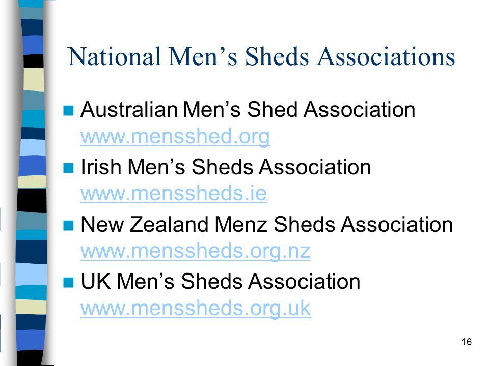 National Men's Sheds Associations Australian Men's Shed Association www.mensshed.org www.mensshed.org Irish Men's Sheds Association www.menssheds.ie www.menssheds.ie New Zealand Menz Sheds Association www.menssheds.org.nz www.menssheds.org.nz UK Men's Sheds Association www.menssheds.org.uk www.menssheds.org.uk 16
