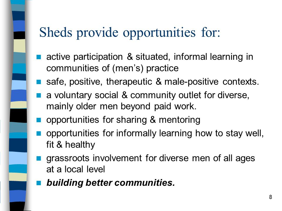 8 Sheds provide opportunities for: active participation & situated, informal learning in communities of (men's) practice safe, positive, therapeutic & male-positive contexts.