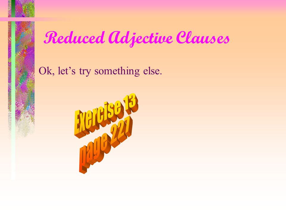 Reduced Adjective Clauses It should be noted that not all adjective clauses can appear in a reduced form.