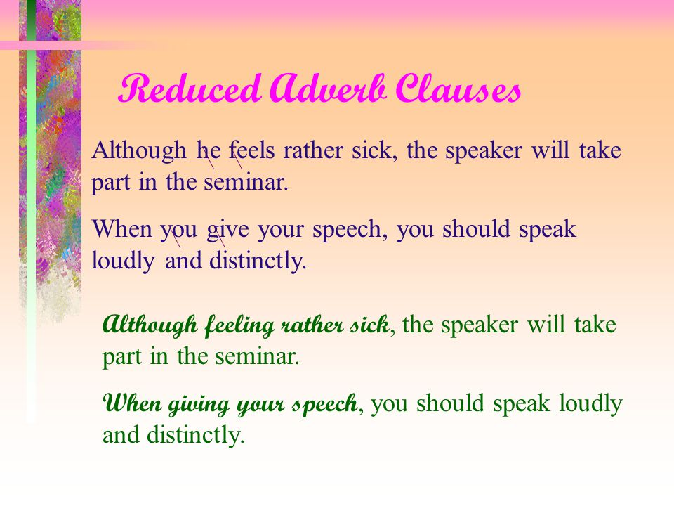 Reduced Adverb Clauses Although he is rather unwell, the speaker will take part in the seminar.