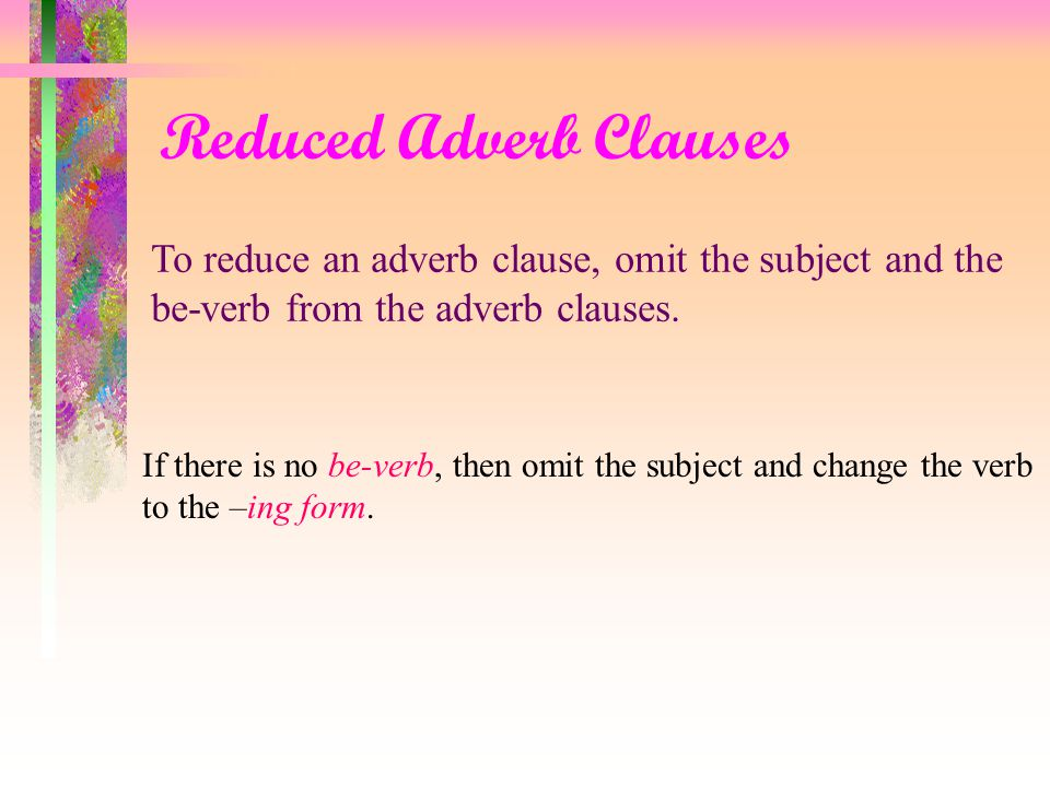 Reduced Adverb Clauses Although he feels rather sick, the speaker will take part in the seminar.