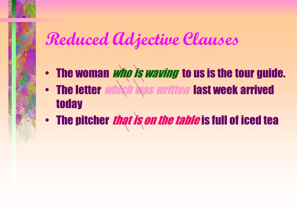 Reduced Clauses There two types of clauses that can be reduced in English are: 1)Adjective clauses and 2) 2) adverb clauses.