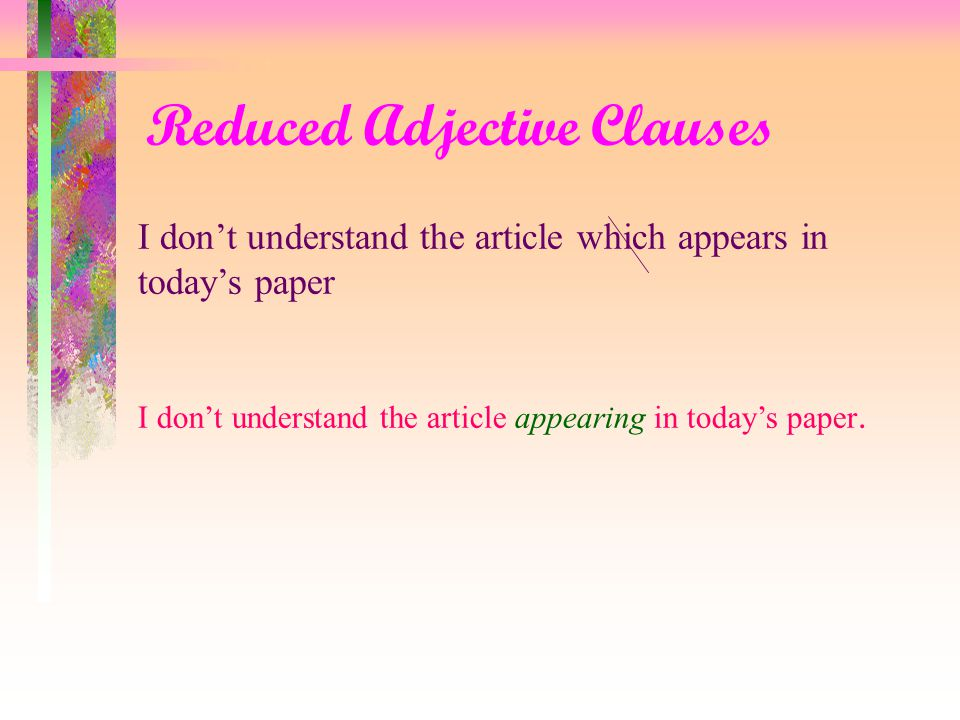 Reduced Adjective Clauses In the reduced form the connector who, which, or that is omitted along with the be-verb is or was : When there is no be-verb in the adjective clause, the connector is omitted and the verb is changed into the –ing form If there is no be-verb, it is still possible to have reduced form.