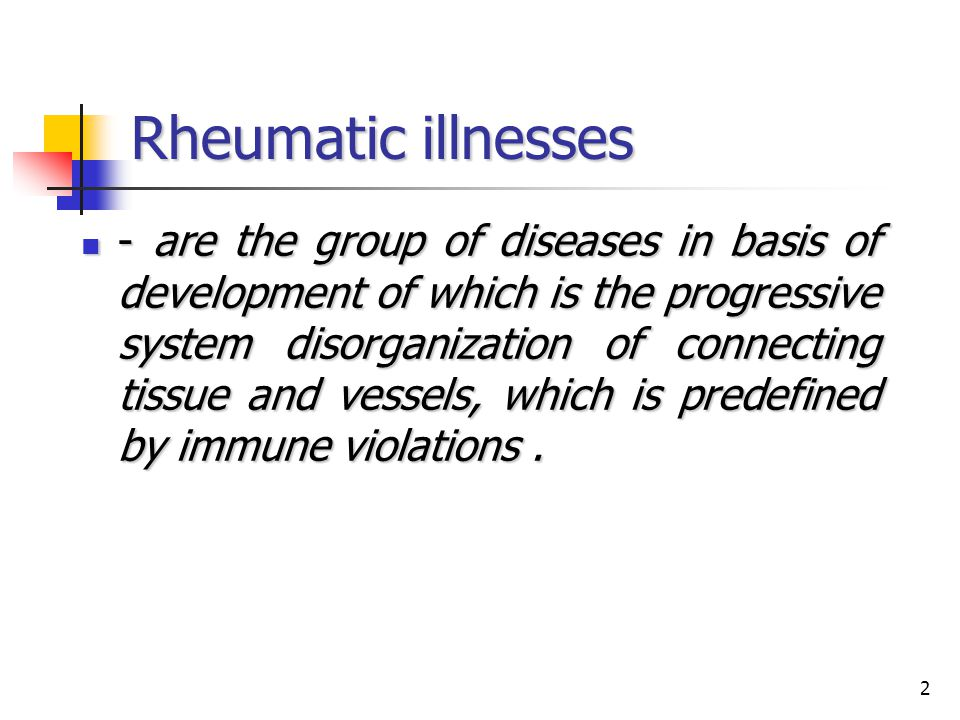 2 Rheumatic illnesses - are the group of diseases in basis of development of which is the progressive system disorganization of connecting tissue and
